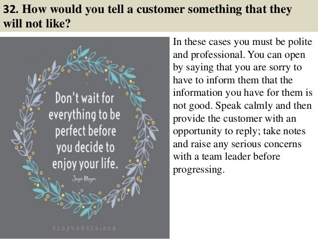 32. How would you tell a customer something that they will not like? In these cases you must be polite and professional. Y...