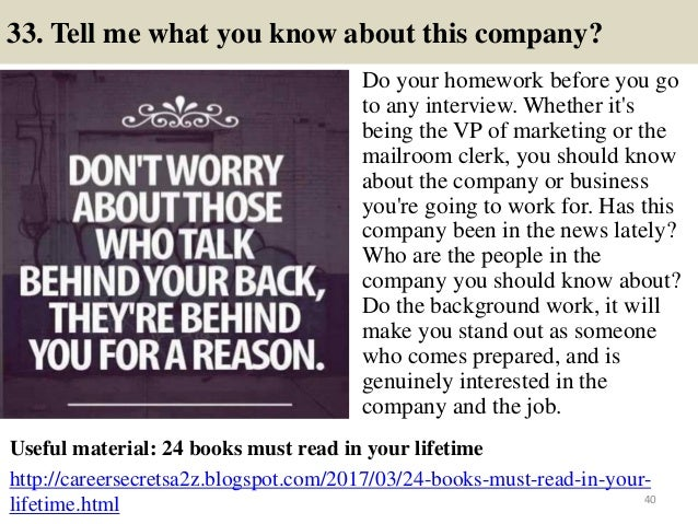 33. Tell me what you know about this company? Do your homework before you go to any interview. Whether it's being the VP o...