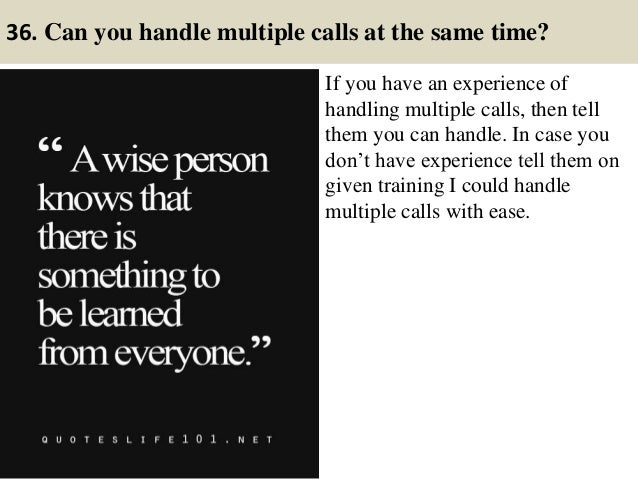 36. Can you handle multiple calls at the same time? If you have an experience of handling multiple calls, then tell them y...