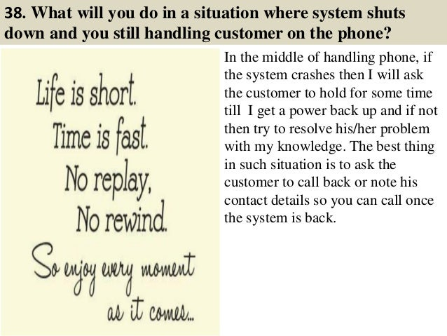 38. What will you do in a situation where system shuts down and you still handling customer on the phone? In the middle of...