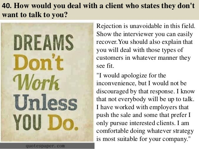 40. How would you deal with a client who states they don't want to talk to you? Rejection is unavoidable in this field. Sh...