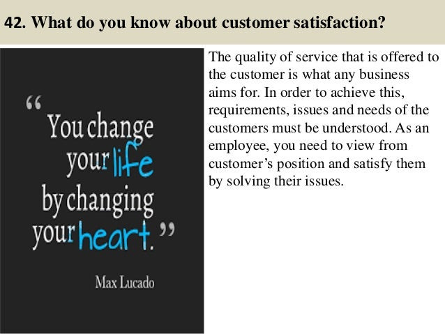 42. What do you know about customer satisfaction? The quality of service that is offered to the customer is what any busin...