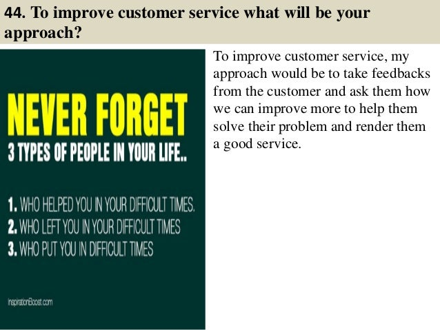 44. To improve customer service what will be your approach? To improve customer service, my approach would be to take feed...
