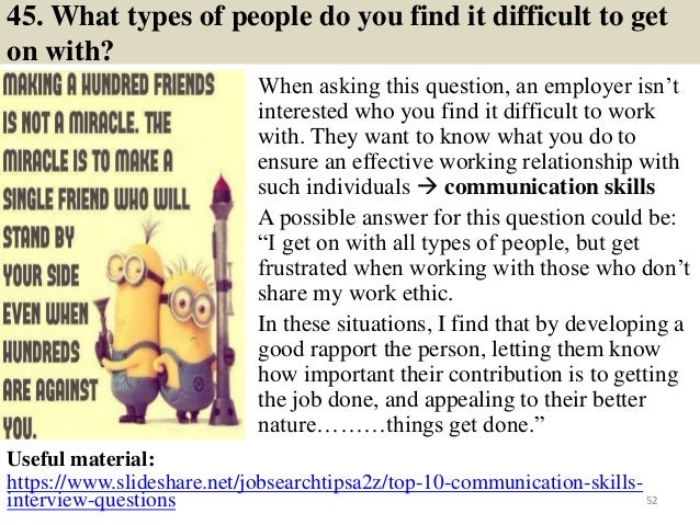 45. What types of people do you find it difficult to get on with? When asking this question, an employer isn't interested ...