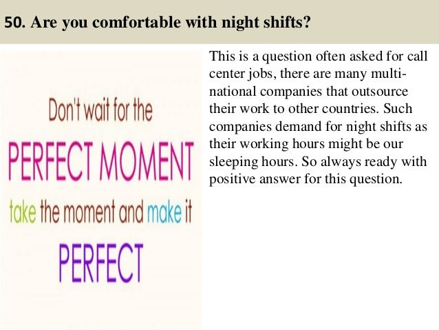 50. Are you comfortable with night shifts? This is a question often asked for call center jobs, there are many multi- nati...