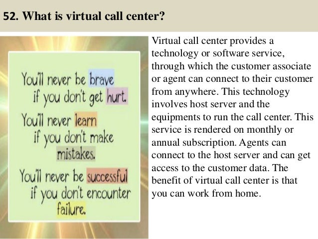 52. What is virtual call center? Virtual call center provides a technology or software service, through which the customer...