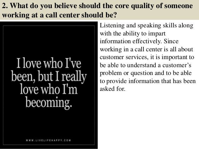 2. What do you believe should the core quality of someone working at a call center should be? Listening and speaking skill...