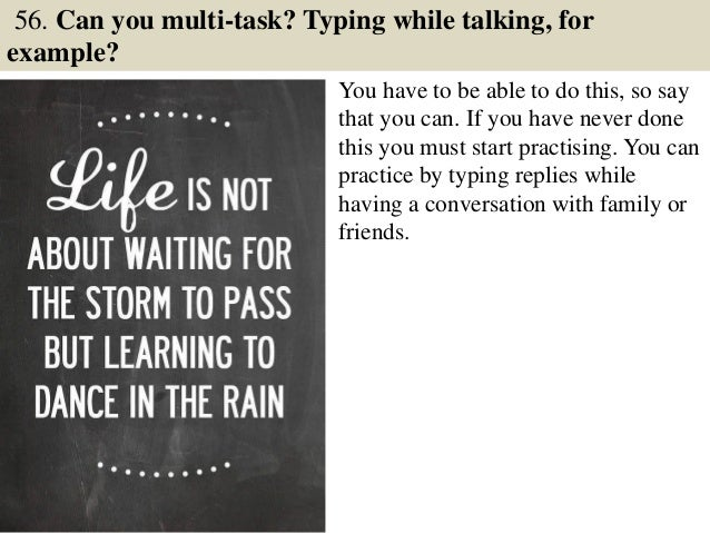 56. Can you multi-task? Typing while talking, for example? You have to be able to do this, so say that you can. If you hav...