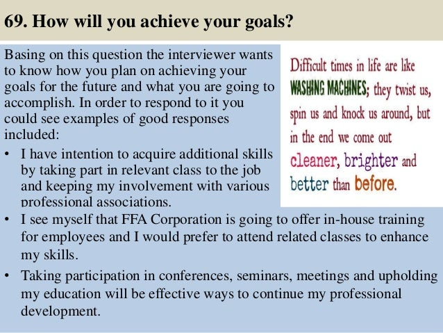 69. How will you achieve your goals? Basing on this question the interviewer wants to know how you plan on achieving your ...