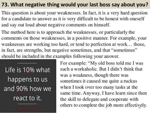73. What negative thing would your last boss say about you? This question is about your weaknesses. In fact, it is a very ...