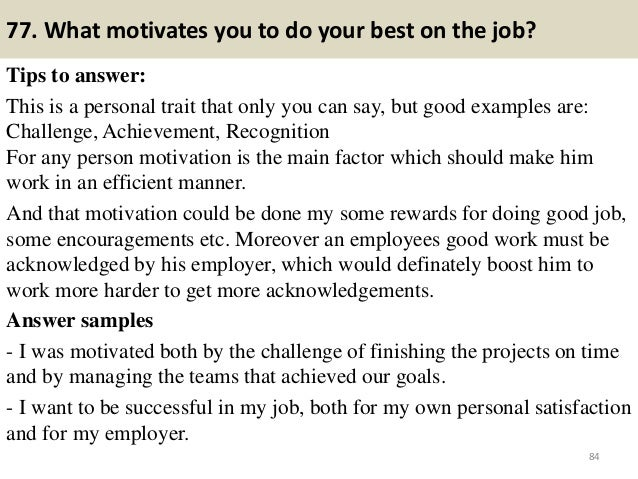 77. What motivates you to do your best on the job? Tips to answer: This is a personal trait that only you can say, but goo...