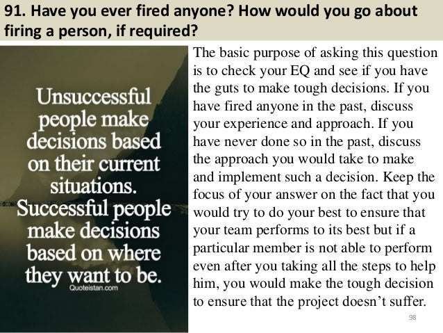 91. Have you ever fired anyone? How would you go about firing a person, if required? The basic purpose of asking this ques...