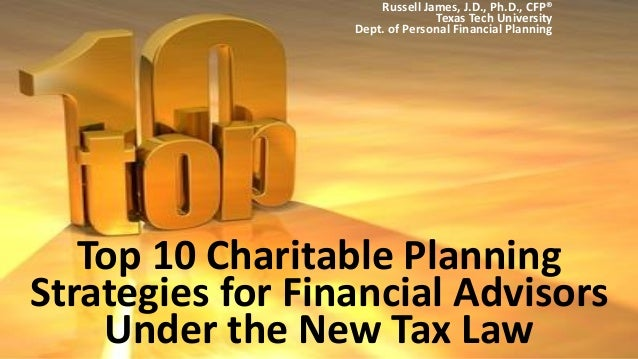 Top 10 Charitable Planning Strategies for Financial Advisors Under the New Tax Law Russell James, J.D., Ph.D., CFP® Texas ...