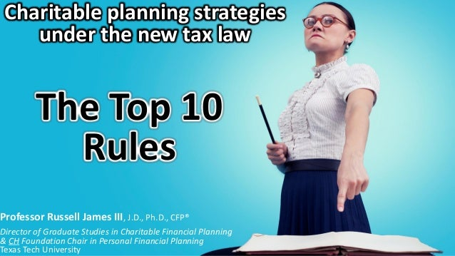 Charitable planning strategies under the new tax law The Top 10 Rules Professor Russell James III, J.D., Ph.D., CFP® Direc...