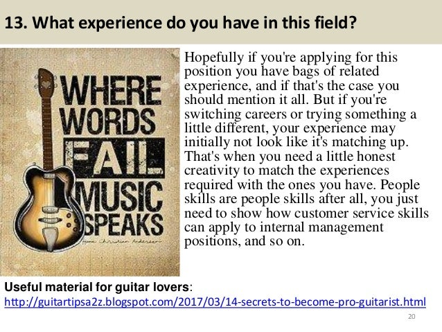 13. What experience do you have in this field? Hopefully if you're applying for this position you have bags of related exp...