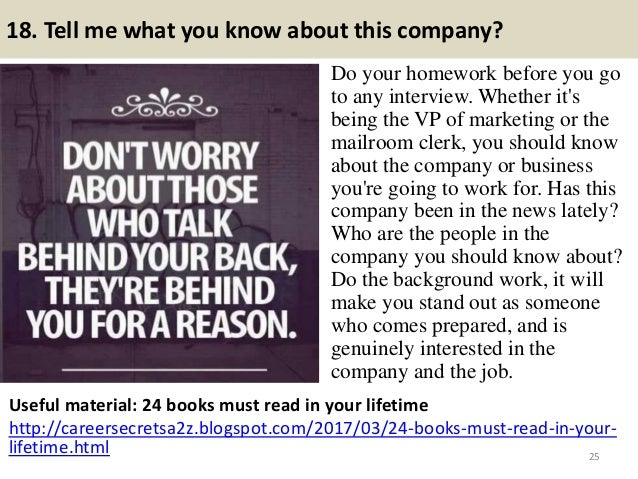 18. Tell me what you know about this company? Do your homework before you go to any interview. Whether it's being the VP o...