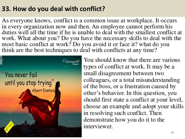 33. How do you deal with conflict? As everyone knows, conflict is a common issue at workplace. It occurs in every organiza...