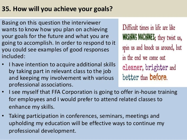35. How will you achieve your goals? Basing on this question the interviewer wants to know how you plan on achieving your ...