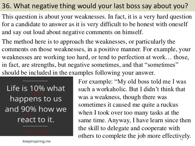 36. What negative thing would your last boss say about you? This question is about your weaknesses. In fact, it is a very ...