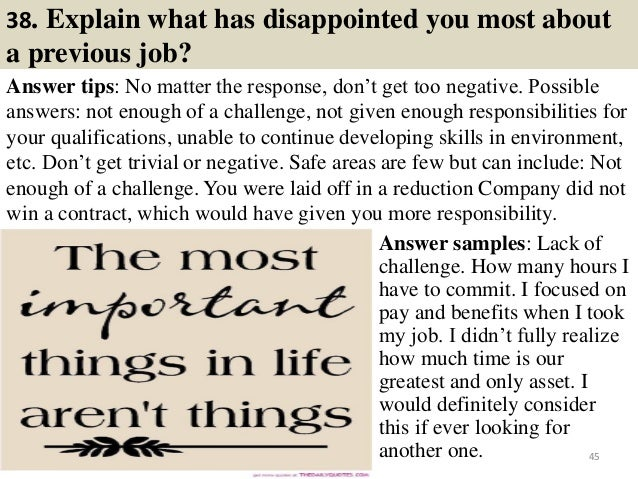38. Explain what has disappointed you most about a previous job? Answer tips: No matter the response, don't get too negati...