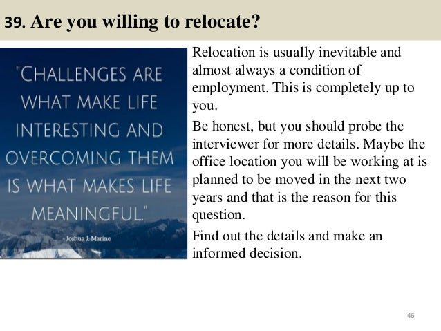 39. Are you willing to relocate? Relocation is usually inevitable and almost always a condition of employment. This is com...