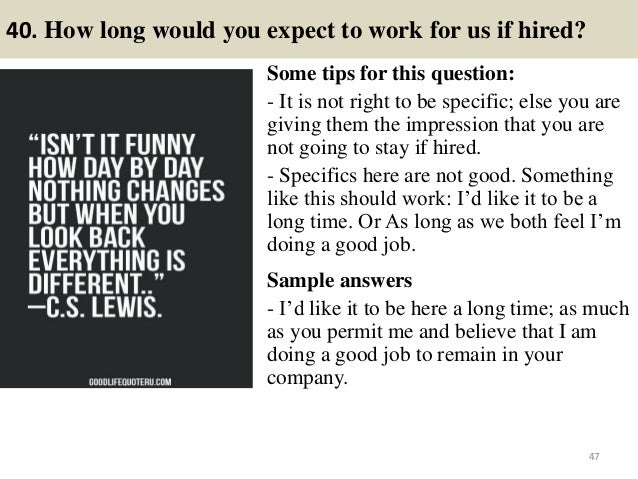 40. How long would you expect to work for us if hired? Some tips for this question: - It is not right to be specific; else...