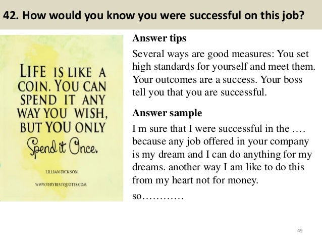 42. How would you know you were successful on this job? Answer tips Several ways are good measures: You set high standards...