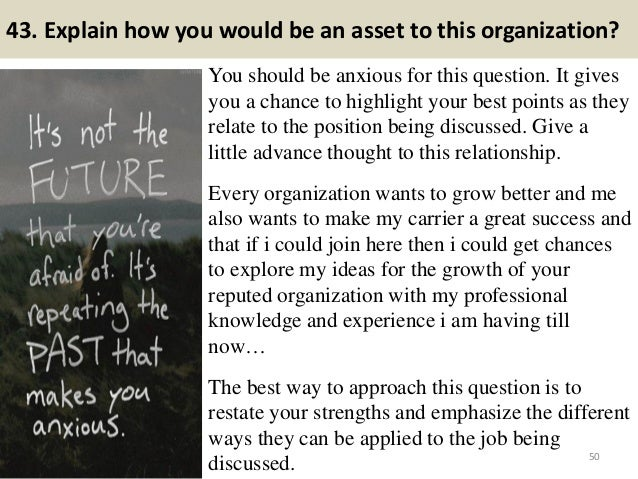 43. Explain how you would be an asset to this organization? You should be anxious for this question. It gives you a chance...