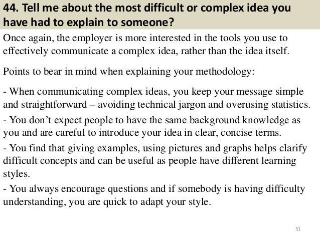 44. Tell me about the most difficult or complex idea you have had to explain to someone? Once again, the employer is more ...