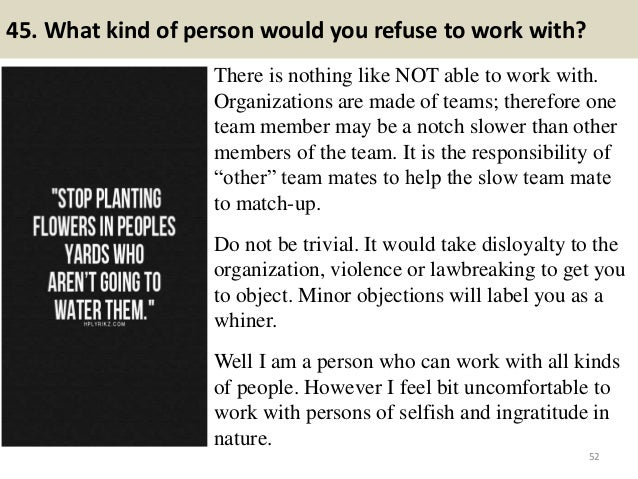 45. What kind of person would you refuse to work with? There is nothing like NOT able to work with. Organizations are made...