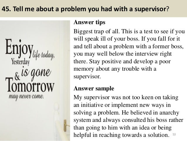 45. Tell me about a problem you had with a supervisor? Answer tips Biggest trap of all. This is a test to see if you will ...