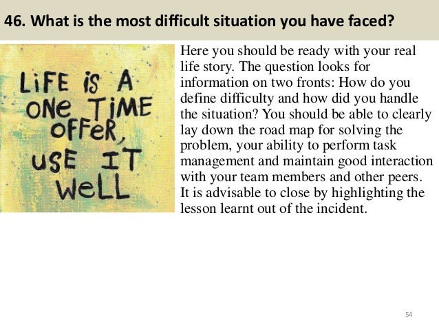 46. What is the most difficult situation you have faced? Here you should be ready with your real life story. The question ...