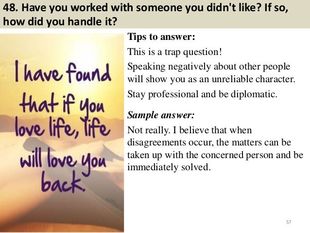 48. Have you worked with someone you didn't like? If so, how did you handle it? Tips to answer: This is a trap question! S...