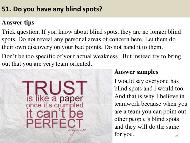 51. Do you have any blind spots? Answer tips Trick question. If you know about blind spots, they are no longer blind spots...