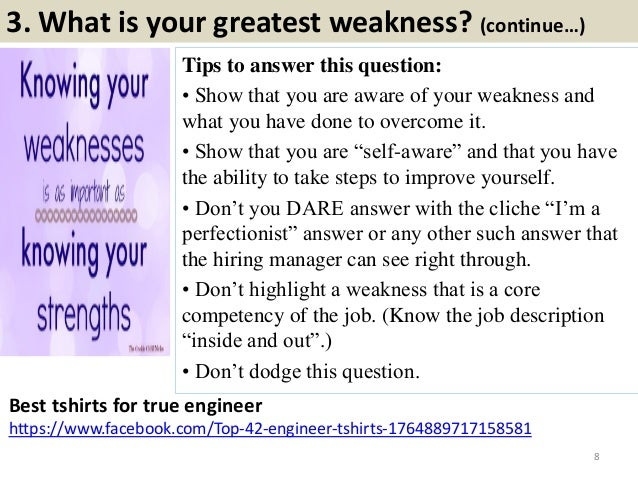 3. What is your greatest weakness? (continue…) Tips to answer this question: • Show that you are aware of your weakness an...