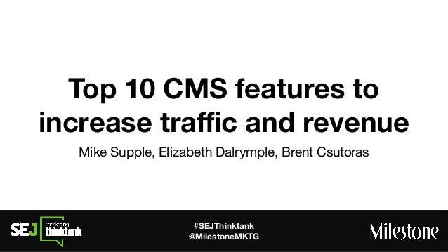 #SEJThinktank @MilestoneMKTG Top 10 CMS features to increase traffic and revenue Mike Supple, Elizabeth Dalrymple, Brent Csu...