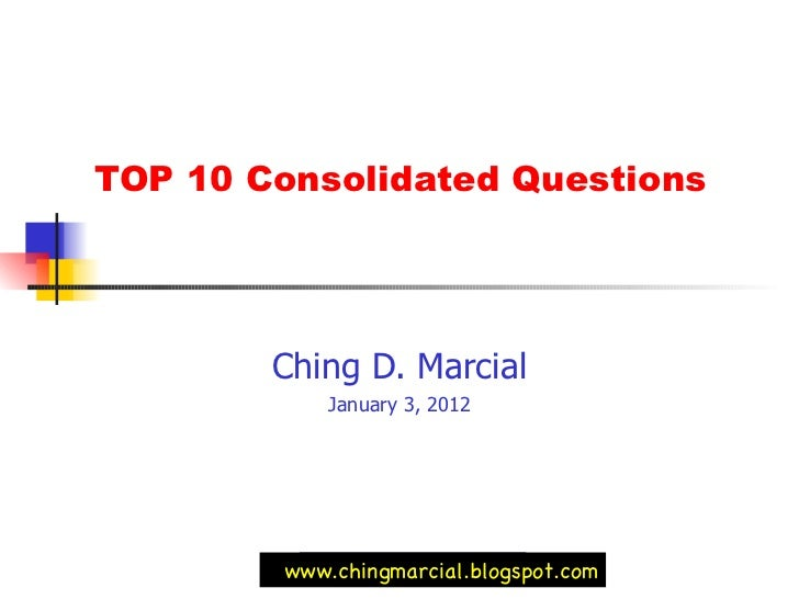 TOP 10 Consolidated Questions  Ching D. Marcial January 3, 2012 www.chingmarcial.blogspot.com