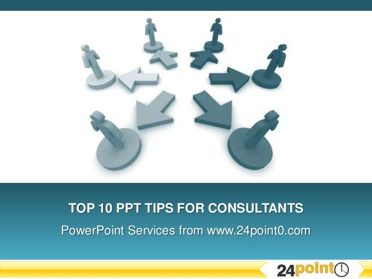 Top 10 PPT Tips for CONSULTANTS<br />PowerPoint Services from www.24point0.com<br />
