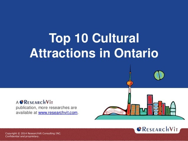 Copyright © 2014 ResearchVit Consulting INC. Confidential and proprietary. Top 10 Cultural Attractions in Ontario A public...