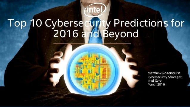 Top 10 Cybersecurity Predictions for 2016 and Beyond Matthew Rosenquist Cybersecurity Strategist, Intel Corp March 2016