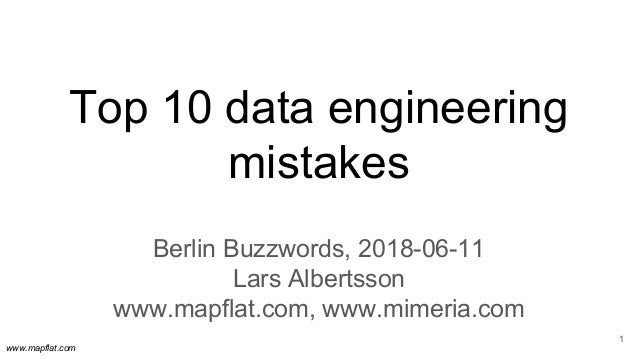 www.mapflat.com Top 10 data engineering mistakes Berlin Buzzwords, 2018-06-11 Lars Albertsson www.mapflat.com, www.mimeria...