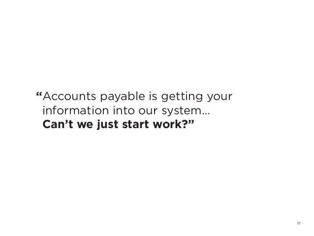 "17""Accounts payable is getting yourinformation into our system…Can't we just start work?"""