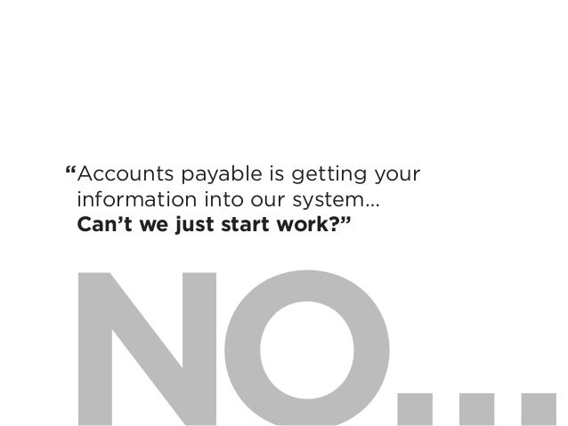 "18""Accounts payable is getting yourinformation into our system…Can't we just start work?"""