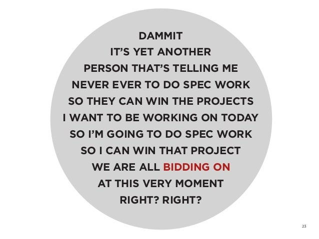 23DAMMITIT'S YET ANOTHERPERSON THAT'S TELLING MENEVER EVER TO DO SPEC WORKSO THEY CAN WIN THE PROJECTSI WANT TO BE WORKING...