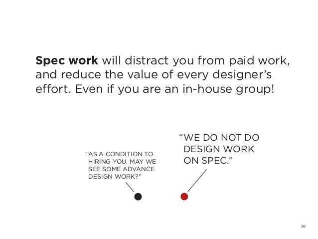 26Spec work will distract you from paid work,and reduce the value of every designer'seffort. Even if you are an in-house g...