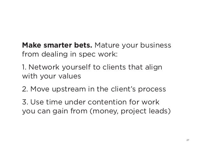 27Make smarter bets. Mature your businessfrom dealing in spec work:1. Network yourself to clients that alignwith your valu...