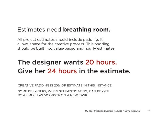 36My Top 10 Design Business Failures / David SherwinEstimates need breathing room.All project estimates should include pad...