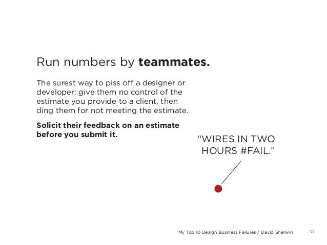 37My Top 10 Design Business Failures / David SherwinRun numbers by teammates.The surest way to piss off a designer ordevel...
