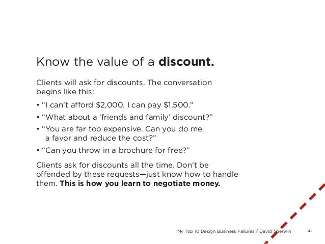 42My Top 10 Design Business Failures / David SherwinKnow the value of a discount.Clients will ask for discounts. The conve...