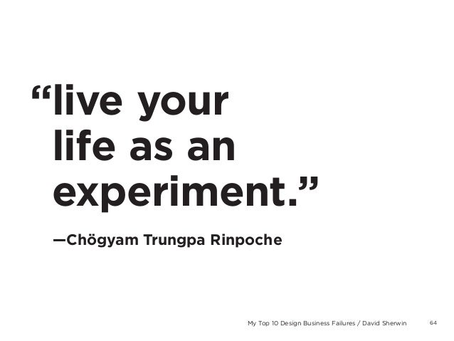 "64My Top 10 Design Business Failures / David Sherwin""live yourlife as anexperiment.""—Chögyam Trungpa Rinpoche"